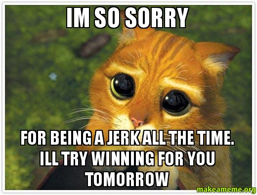 I am sorry for being a jerk
