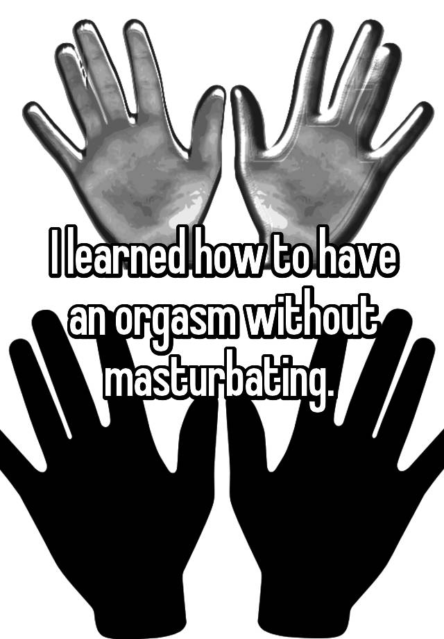 How to orgasm without masterbation
